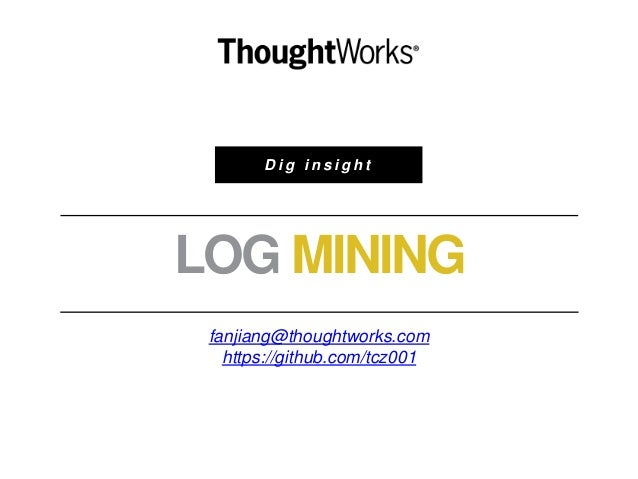 D i g i n s i g h t LOG MINING fanjiang@thoughtworks.com https://github.com/tcz001