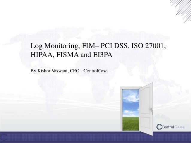 Log Monitoring, FIM– PCI DSS, ISO 27001, HIPAA, FISMA and EI3PA By Kishor Vaswani, CEO - ControlCase