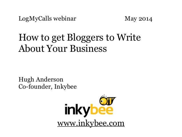 LogMyCalls webinar May 2014 ! How to get Bloggers to Write About Your Business Hugh Anderson Co-founder, Inkybee www.inkyb...