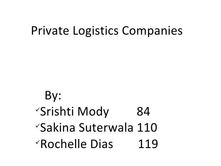 Private Logistics Companies <ul><li>By: </li></ul><ul><li>Srishti Mody  84 </li></ul><ul><li>Sakina Suterwala 110 </li></u...