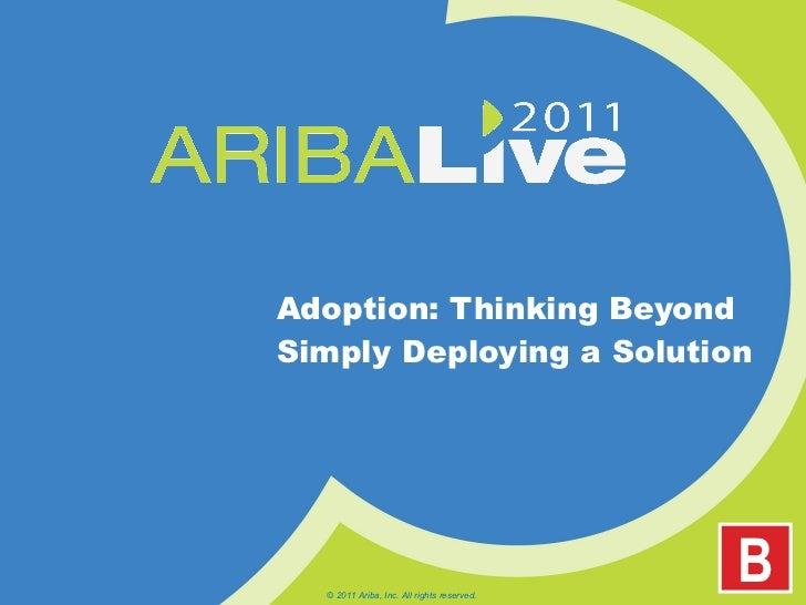 Adoption: Thinking Beyond Simply Deploying a Solution © 2011 Ariba, Inc. All rights reserved.