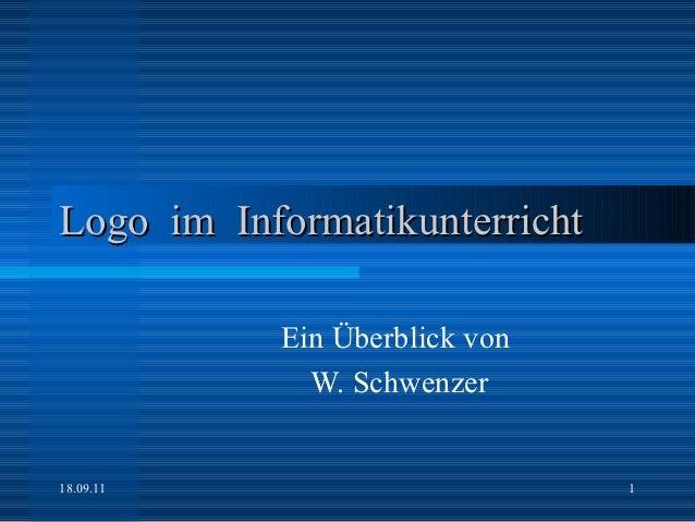 Logo im Informatikunterricht           Ein Überblick von             W. Schwenzer18.09.11                       1
