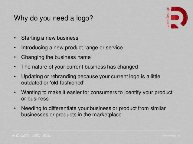 Why do you need a logo? • Starting a new business • Introducing a new product range or service • Changing the business nam...