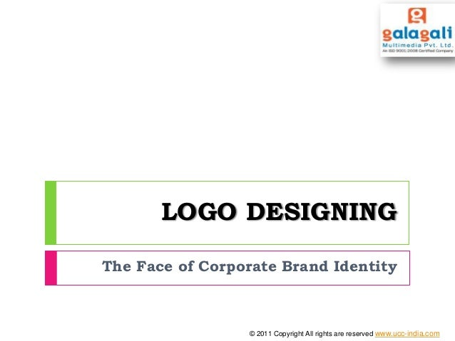 LOGO DESIGNING The Face of Corporate Brand Identity © 2011 Copyright All rights are reserved www.ucc-india.com