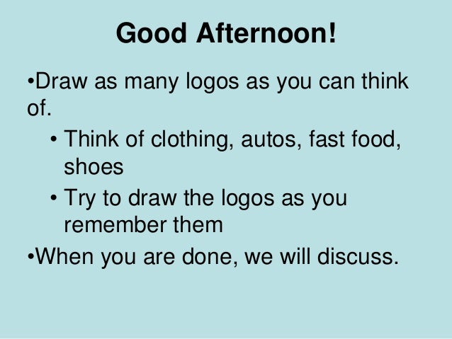 Good Afternoon! •Draw as many logos as you can think of. • Think of clothing, autos, fast food, shoes • Try to draw the lo...