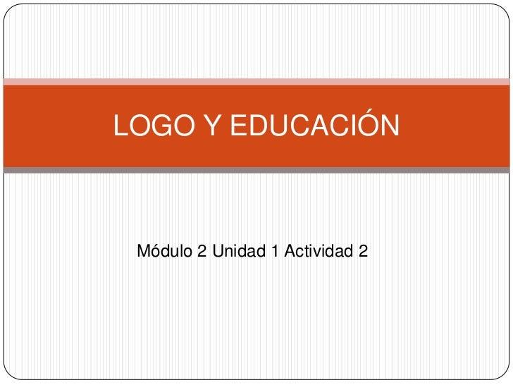 LOGO Y EDUCACIÓN Módulo 2 Unidad 1 Actividad 2
