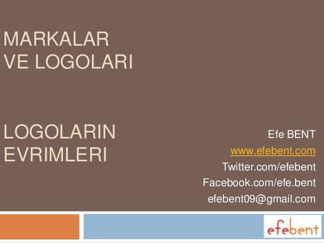 MARKALAR VE LOGOLARI  LOGOLARIN EVRIMLERI  Efe BENT www.efebent.com Twitter.com/efebent Facebook.com/efe.bent efebent09@gm...