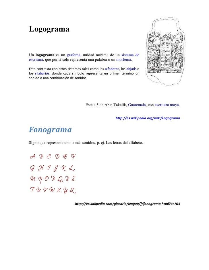 Logograma  Un logograma es un grafema, unidad mínima de un sistema de escritura, que por sí solo representa una palabra o ...
