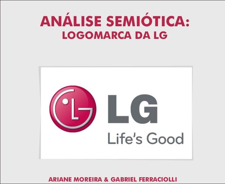 ANÁLISE SEMIÓTICA:     LOGOMARCA DA LG      ARIANE MOREIRA & GABRIEL FERRACIOLLI