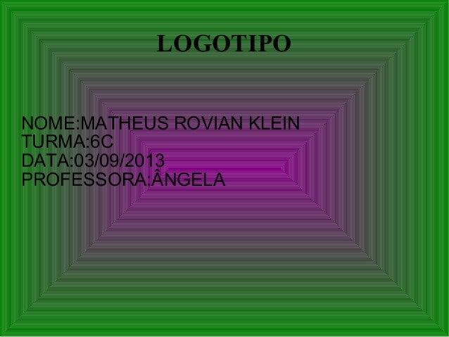 LOGOTIPO NOME:MATHEUS ROVIAN KLEIN TURMA:6C DATA:03/09/2013 PROFESSORA:ÂNGELA