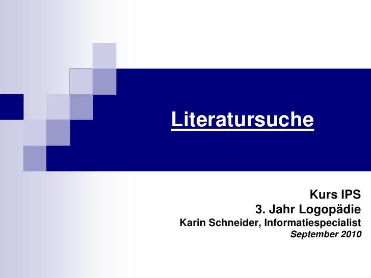 Literatursuche<br />Kurs IPS<br />3. JahrLogopädie<br />Karin Schneider, Informatiespecialist<br />September 2010<br />