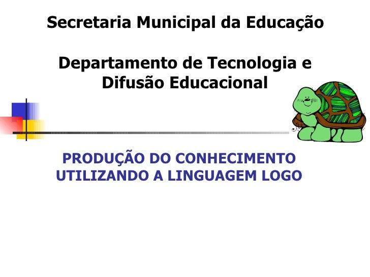 Secretaria Municipal da Educação   Departamento de Tecnologia e Difusão Educacional PRODUÇÃO DO CONHECIMENTO UTILIZANDO ...