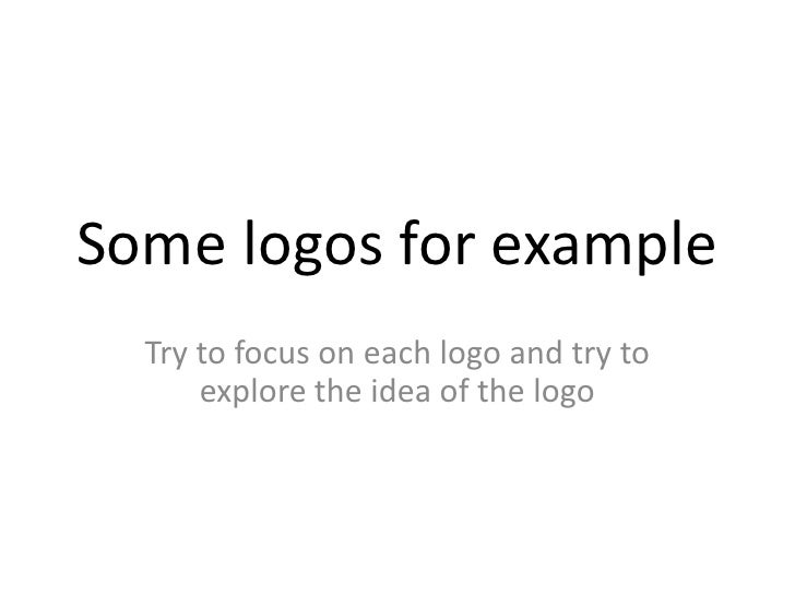 Some logos for example<br />Try to focus on each logo and try to explore the idea of the logo<br />