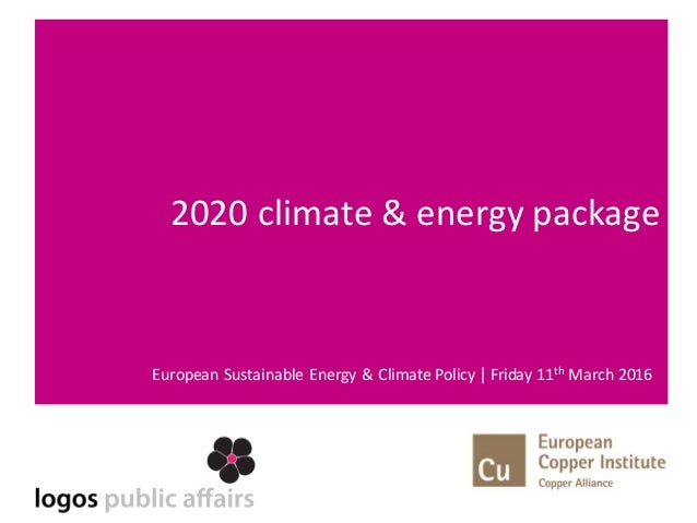2020	climate	&	energy	package European	Sustainable	Energy	&	Climate	Policy	| Friday	11th March	2016