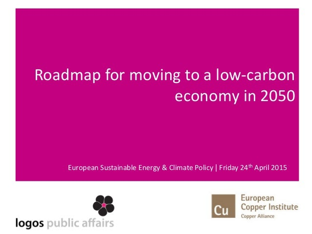 Roadmap for moving to a low-carbon economy in 2050 European Sustainable Energy & Climate Policy | Friday 24th April 2015