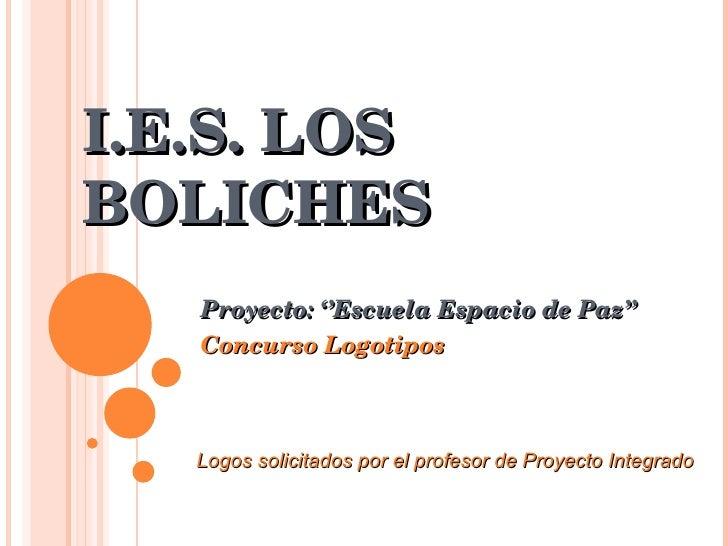 I.E.S. LOS BOLICHES Proyecto: ''Escuela Espacio de Paz'' Concurso Logotipos Logos solicitados por el profesor de Proyecto ...