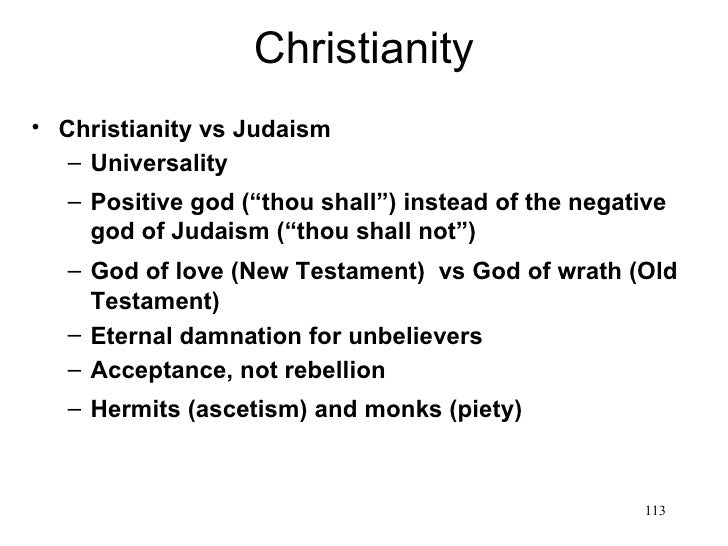 "Christianity• Christianity vs Judaism   – Universality   – Positive god (""thou shall"") instead of the negative     god of ..."