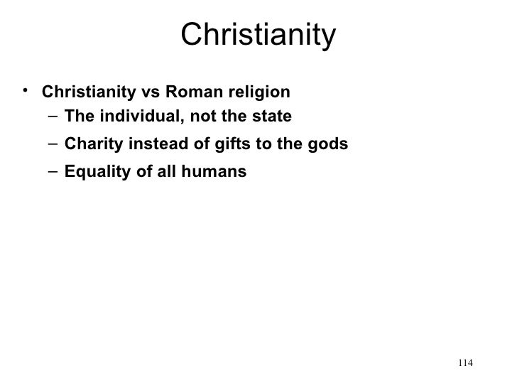 Christianity• Christianity vs Roman religion   – The individual, not the state   – Charity instead of gifts to the gods   ...