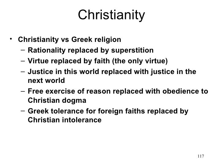 Christianity• Christianity vs Greek religion   – Rationality replaced by superstition   – Virtue replaced by faith (the on...