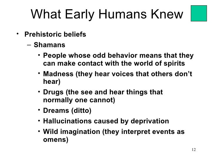 What Early Humans Knew• Prehistoric beliefs   – Shamans      • People whose odd behavior means that they        can make c...