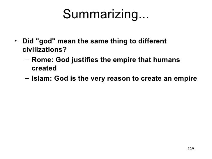 "Summarizing...• Did ""god"" mean the same thing to different  civilizations?   – Rome: God justifies the empire that humans ..."