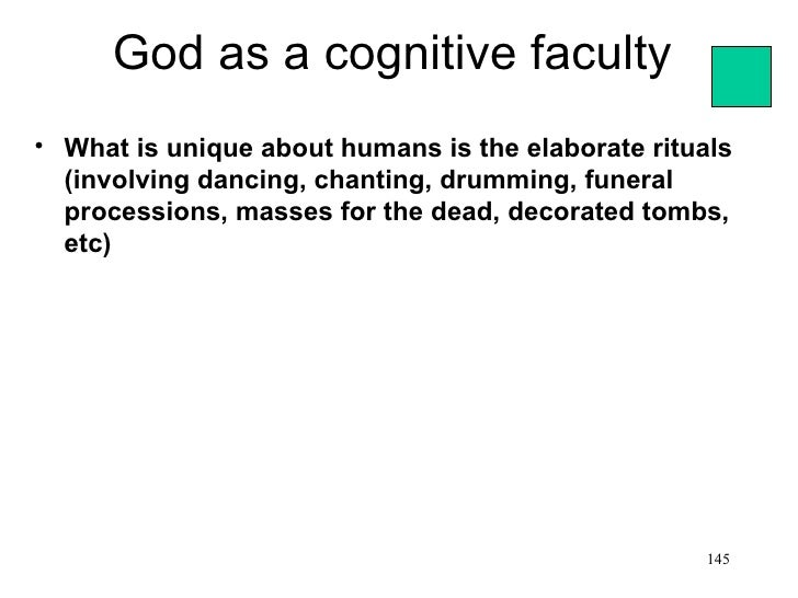 God as a cognitive faculty• What is unique about humans is the elaborate rituals  (involving dancing, chanting, drumming, ...