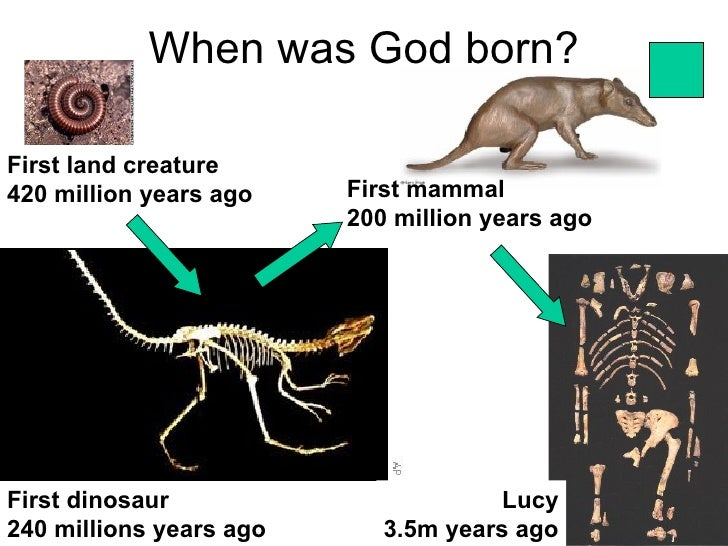 When was God born?First land creature420 million years ago    First mammal                         200 million years agoFi...