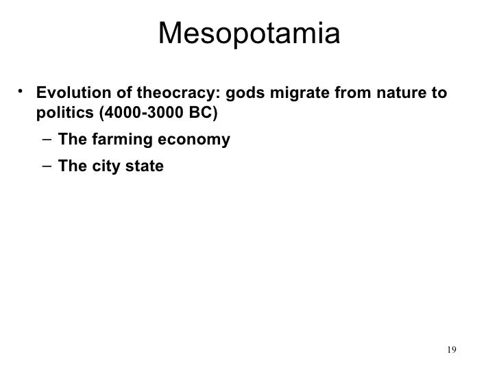 Mesopotamia• Evolution of theocracy: gods migrate from nature to  politics (4000-3000 BC)   – The farming economy   – The ...