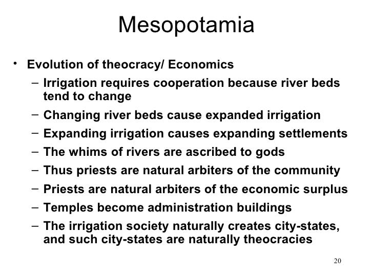 Mesopotamia• Evolution of theocracy/ Economics   – Irrigation requires cooperation because river beds     tend to change  ...
