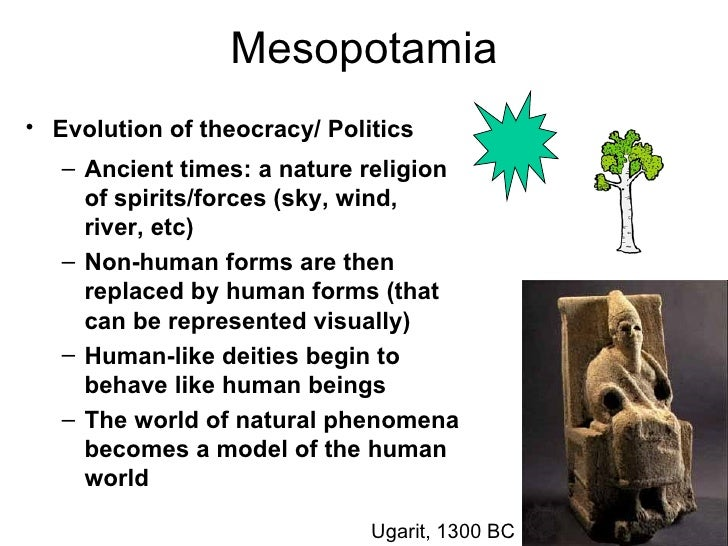 Mesopotamia• Evolution of theocracy/ Politics   – Ancient times: a nature religion     of spirits/forces (sky, wind,     r...