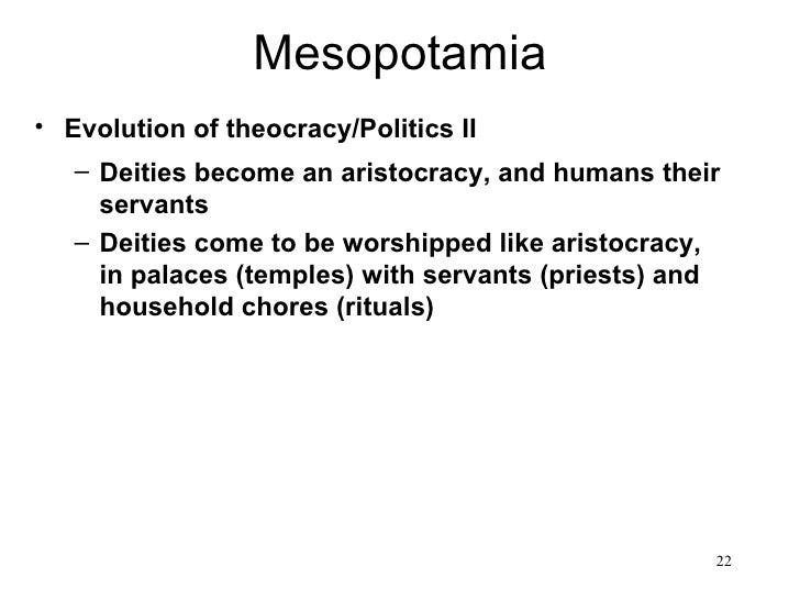Mesopotamia• Evolution of theocracy/Politics II   – Deities become an aristocracy, and humans their     servants   – Deiti...