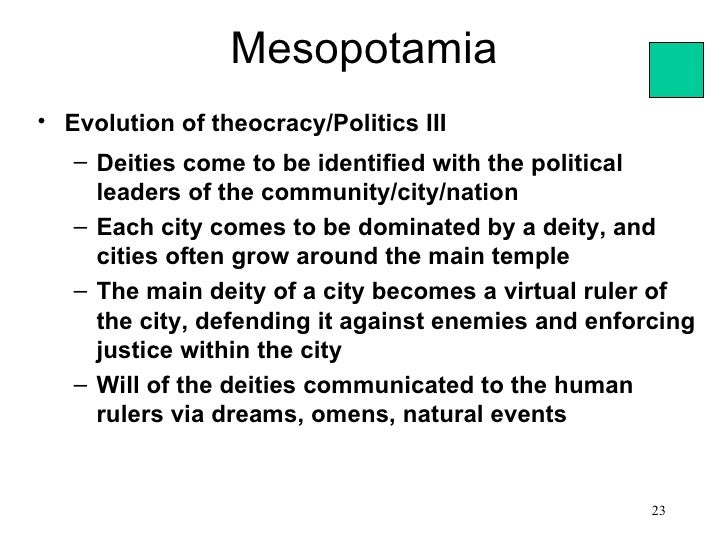 Mesopotamia• Evolution of theocracy/Politics III   – Deities come to be identified with the political     leaders of the c...