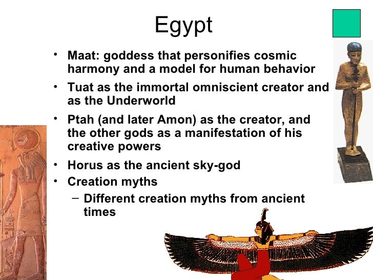 Egypt• Maat: goddess that personifies cosmic  harmony and a model for human behavior• Tuat as the immortal omniscient crea...