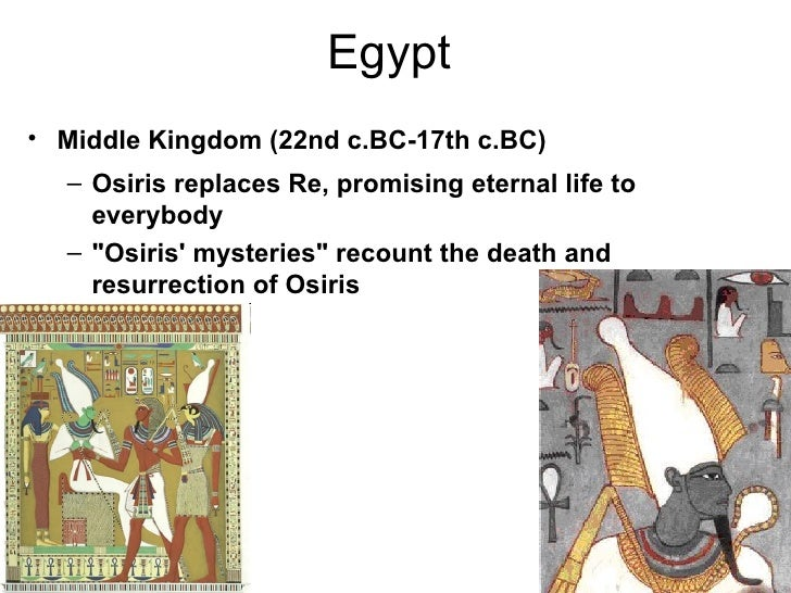 "Egypt• Middle Kingdom (22nd c.BC-17th c.BC)  – Osiris replaces Re, promising eternal life to    everybody  – ""Osiris myste..."