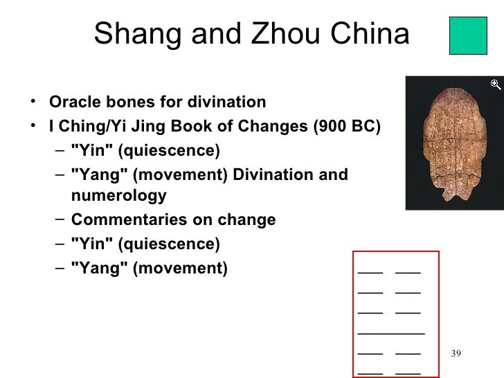 "Shang and Zhou China• Oracle bones for divination• I Ching/Yi Jing Book of Changes (900 BC)   – ""Yin"" (quiescence)   – ""Ya..."