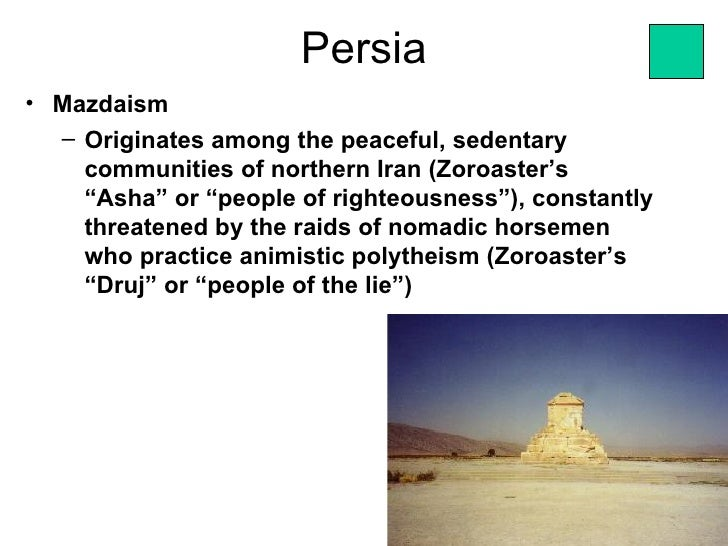 "Persia• Mazdaism  – Originates among the peaceful, sedentary    communities of northern Iran (Zoroaster's    ""Asha"" or ""pe..."
