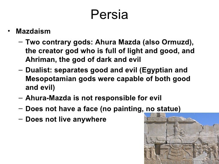 Persia• Mazdaism  – Two contrary gods: Ahura Mazda (also Ormuzd),    the creator god who is full of light and good, and   ...