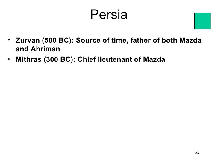 Persia• Zurvan (500 BC): Source of time, father of both Mazda  and Ahriman• Mithras (300 BC): Chief lieutenant of Mazda   ...