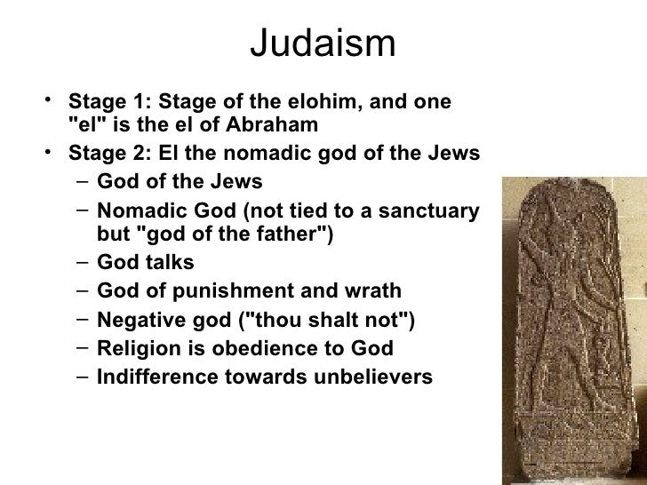 "Judaism• Stage 1: Stage of the elohim, and one  ""el"" is the el of Abraham• Stage 2: El the nomadic god of the Jews   – God..."