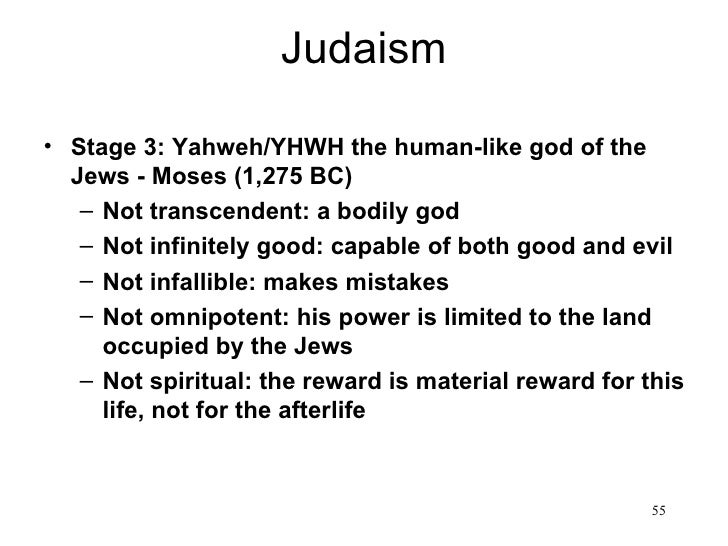 Judaism• Stage 3: Yahweh/YHWH the human-like god of the  Jews - Moses (1,275 BC)   – Not transcendent: a bodily god   – No...