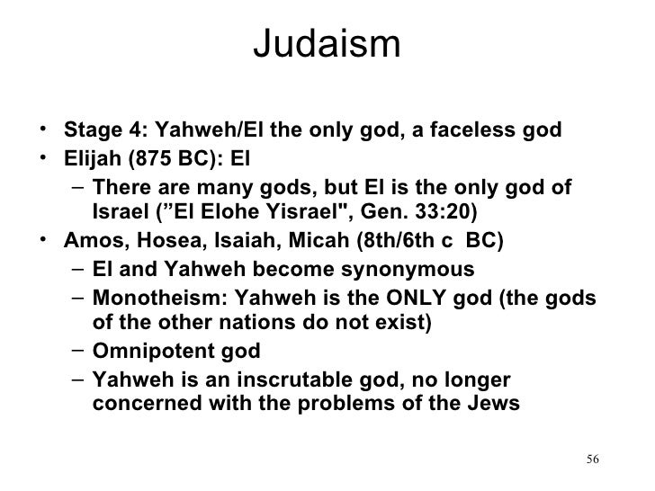 Judaism• Stage 4: Yahweh/El the only god, a faceless god• Elijah (875 BC): El   – There are many gods, but El is the only ...