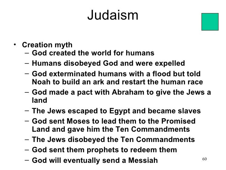 Judaism• Creation myth   – God created the world for humans   – Humans disobeyed God and were expelled   – God exterminate...