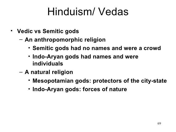 Hinduism/ Vedas• Vedic vs Semitic gods   – An anthropomorphic religion      • Semitic gods had no names and were a crowd  ...