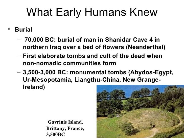 What Early Humans Knew• Burial   – 70,000 BC: burial of man in Shanidar Cave 4 in     northern Iraq over a bed of flowers ...