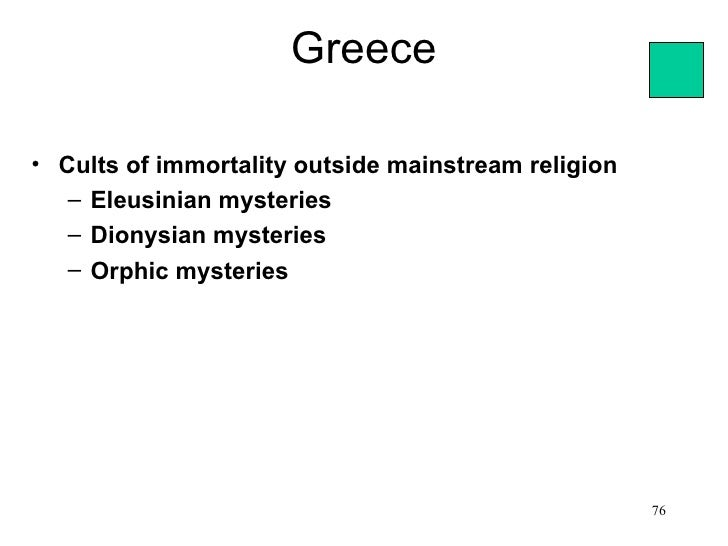 Greece• Cults of immortality outside mainstream religion   – Eleusinian mysteries   – Dionysian mysteries   – Orphic myste...