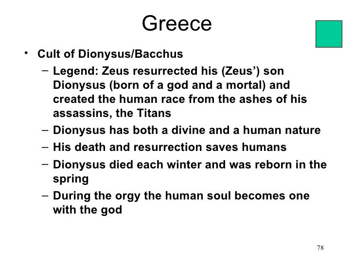 Greece• Cult of Dionysus/Bacchus   – Legend: Zeus resurrected his (Zeus') son     Dionysus (born of a god and a mortal) an...