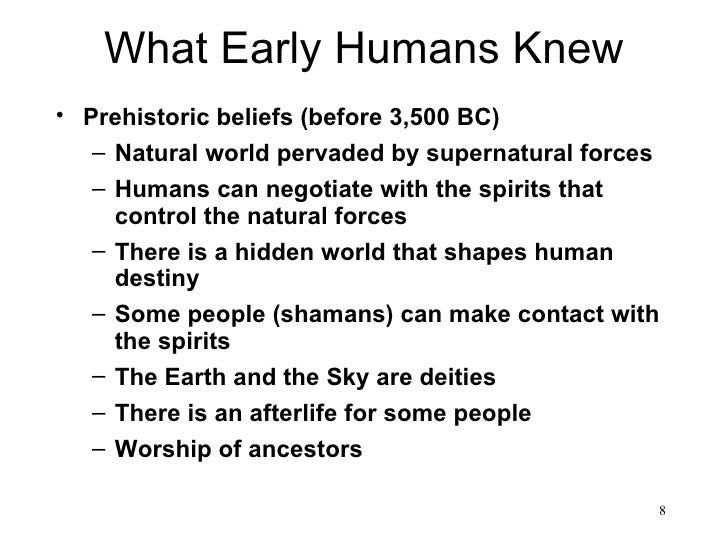 What Early Humans Knew• Prehistoric beliefs (before 3,500 BC)   – Natural world pervaded by supernatural forces   – Humans...