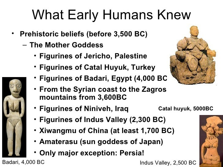 What Early Humans Knew   • Prehistoric beliefs (before 3,500 BC)      – The Mother Goddess         • Figurines of Jericho,...