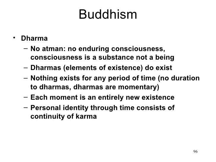 Buddhism• Dharma   – No atman: no enduring consciousness,     consciousness is a substance not a being   – Dharmas (elemen...