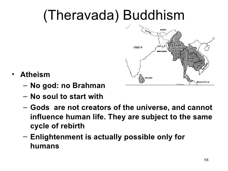 (Theravada) Buddhism• Atheism   – No god: no Brahman   – No soul to start with   – Gods are not creators of the universe, ...